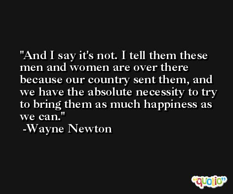 And I say it's not. I tell them these men and women are over there because our country sent them, and we have the absolute necessity to try to bring them as much happiness as we can. -Wayne Newton