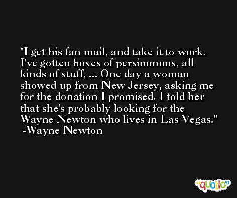 I get his fan mail, and take it to work. I've gotten boxes of persimmons, all kinds of stuff, ... One day a woman showed up from New Jersey, asking me for the donation I promised. I told her that she's probably looking for the Wayne Newton who lives in Las Vegas. -Wayne Newton
