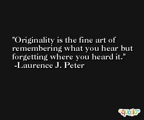 Originality is the fine art of remembering what you hear but forgetting where you heard it. -Laurence J. Peter