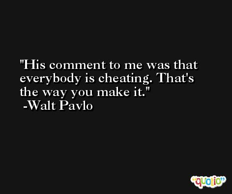 His comment to me was that everybody is cheating. That's the way you make it. -Walt Pavlo