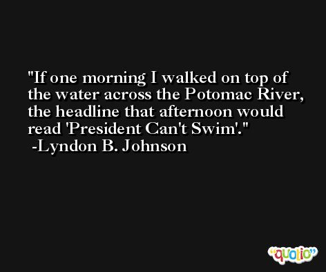 If one morning I walked on top of the water across the Potomac River, the headline that afternoon would read 'President Can't Swim'. -Lyndon B. Johnson