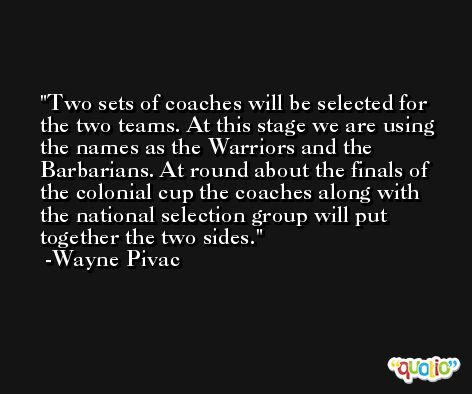 Two sets of coaches will be selected for the two teams. At this stage we are using the names as the Warriors and the Barbarians. At round about the finals of the colonial cup the coaches along with the national selection group will put together the two sides. -Wayne Pivac