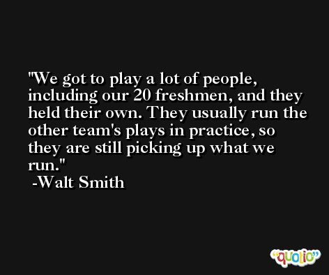 We got to play a lot of people, including our 20 freshmen, and they held their own. They usually run the other team's plays in practice, so they are still picking up what we run. -Walt Smith