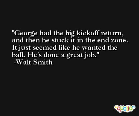 George had the big kickoff return, and then he stuck it in the end zone. It just seemed like he wanted the ball. He's done a great job. -Walt Smith
