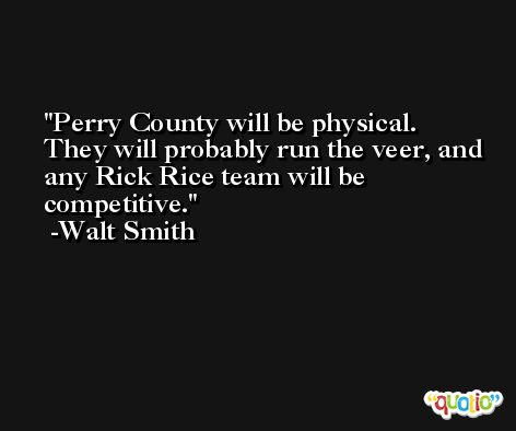 Perry County will be physical. They will probably run the veer, and any Rick Rice team will be competitive. -Walt Smith