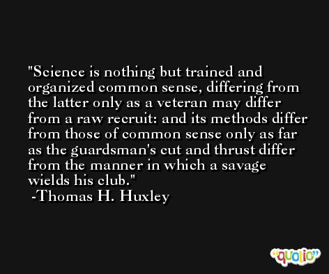 Science is nothing but trained and organized common sense, differing from the latter only as a veteran may differ from a raw recruit: and its methods differ from those of common sense only as far as the guardsman's cut and thrust differ from the manner in which a savage wields his club. -Thomas H. Huxley