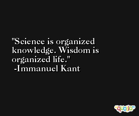 Science is organized knowledge. Wisdom is organized life. -Immanuel Kant