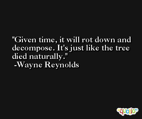 Given time, it will rot down and decompose. It's just like the tree died naturally. -Wayne Reynolds