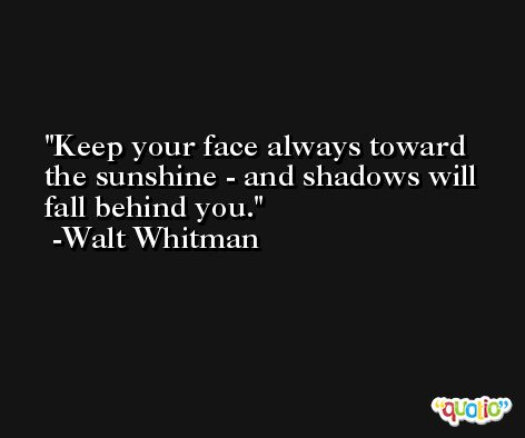 Keep your face always toward the sunshine - and shadows will fall behind you. -Walt Whitman
