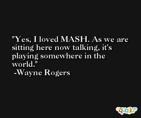 Yes, I loved MASH. As we are sitting here now talking, it's playing somewhere in the world. -Wayne Rogers