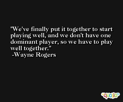 We've finally put it together to start playing well, and we don't have one dominant player, so we have to play well together. -Wayne Rogers