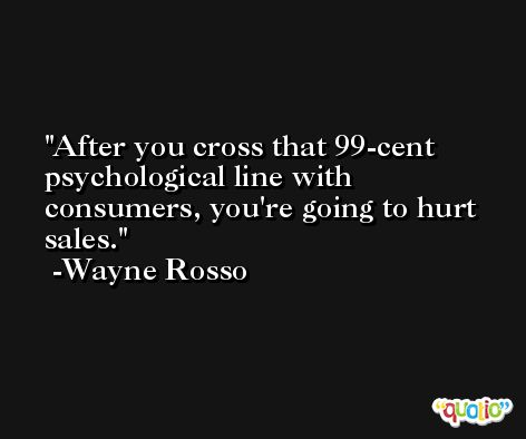 After you cross that 99-cent psychological line with consumers, you're going to hurt sales. -Wayne Rosso