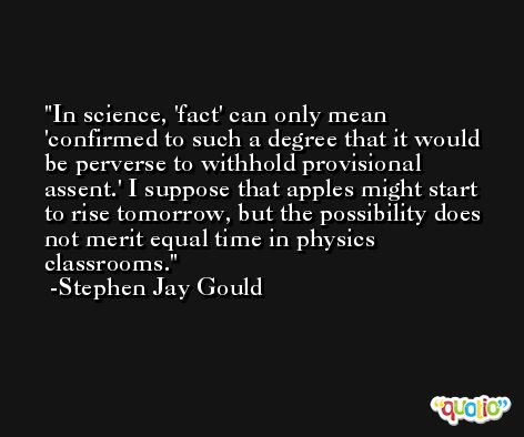 In science, 'fact' can only mean 'confirmed to such a degree that it would be perverse to withhold provisional assent.' I suppose that apples might start to rise tomorrow, but the possibility does not merit equal time in physics classrooms. -Stephen Jay Gould