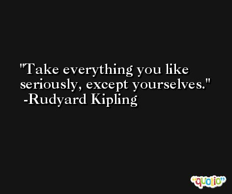Take everything you like seriously, except yourselves. -Rudyard Kipling