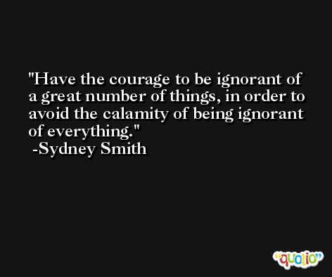 Have the courage to be ignorant of a great number of things, in order to avoid the calamity of being ignorant of everything. -Sydney Smith