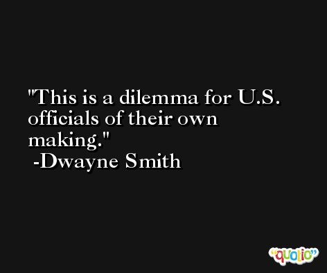This is a dilemma for U.S. officials of their own making. -Dwayne Smith