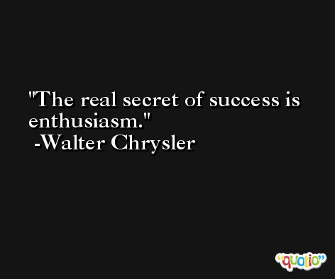 The real secret of success is enthusiasm. -Walter Chrysler