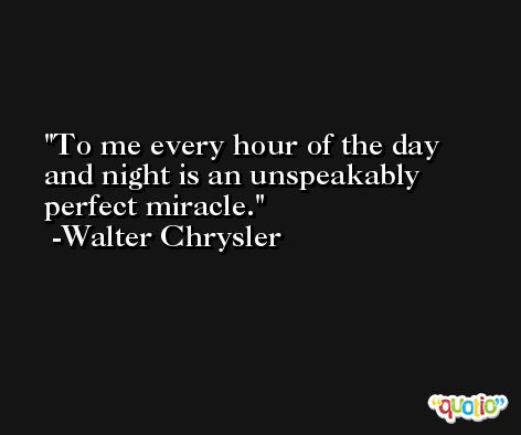 To me every hour of the day and night is an unspeakably perfect miracle. -Walter Chrysler