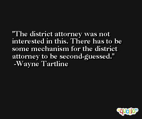 The district attorney was not interested in this. There has to be some mechanism for the district attorney to be second-guessed. -Wayne Tartline