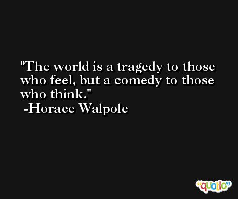 The world is a tragedy to those who feel, but a comedy to those who think. -Horace Walpole