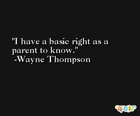 I have a basic right as a parent to know. -Wayne Thompson
