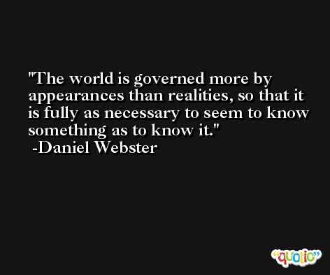 The world is governed more by appearances than realities, so that it is fully as necessary to seem to know something as to know it. -Daniel Webster