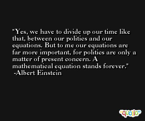 Yes, we have to divide up our time like that, between our politics and our equations. But to me our equations are far more important, for politics are only a matter of present concern. A mathematical equation stands forever. -Albert Einstein