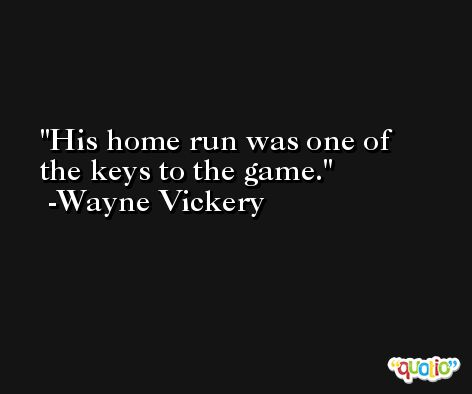 His home run was one of the keys to the game. -Wayne Vickery