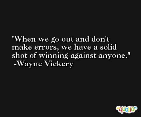 When we go out and don't make errors, we have a solid shot of winning against anyone. -Wayne Vickery