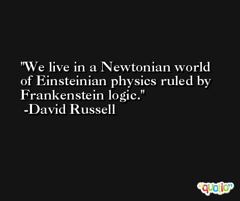 We live in a Newtonian world of Einsteinian physics ruled by Frankenstein logic. -David Russell