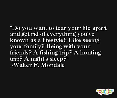 Do you want to tear your life apart and get rid of everything you've known as a lifestyle? Like seeing your family? Being with your friends? A fishing trip? A hunting trip? A night's sleep? -Walter F. Mondale