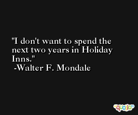 I don't want to spend the next two years in Holiday Inns. -Walter F. Mondale