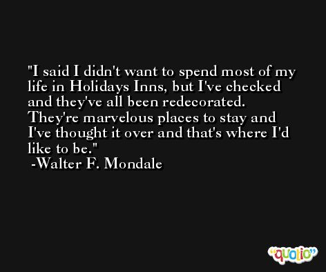 I said I didn't want to spend most of my life in Holidays Inns, but I've checked and they've all been redecorated. They're marvelous places to stay and I've thought it over and that's where I'd like to be. -Walter F. Mondale