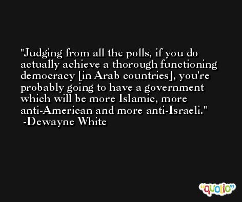 Judging from all the polls, if you do actually achieve a thorough functioning democracy [in Arab countries], you're probably going to have a government which will be more Islamic, more anti-American and more anti-Israeli. -Dewayne White