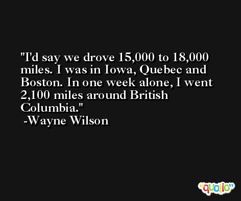 I'd say we drove 15,000 to 18,000 miles. I was in Iowa, Quebec and Boston. In one week alone, I went 2,100 miles around British Columbia. -Wayne Wilson