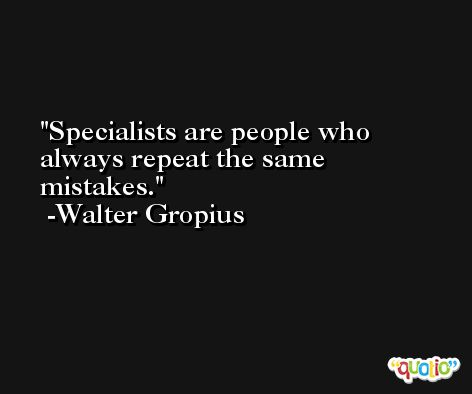 Specialists are people who always repeat the same mistakes. -Walter Gropius