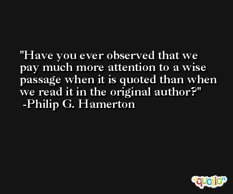 Have you ever observed that we pay much more attention to a wise passage when it is quoted than when we read it in the original author? -Philip G. Hamerton