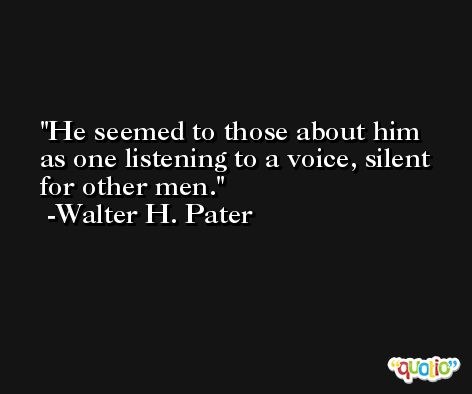 He seemed to those about him as one listening to a voice, silent for other men. -Walter H. Pater