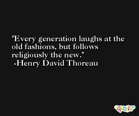 Every generation laughs at the old fashions, but follows religiously the new. -Henry David Thoreau