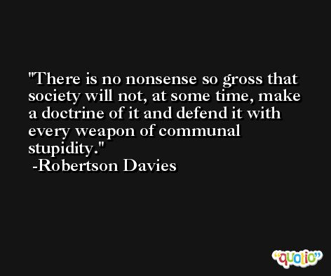 There is no nonsense so gross that society will not, at some time, make a doctrine of it and defend it with every weapon of communal stupidity. -Robertson Davies