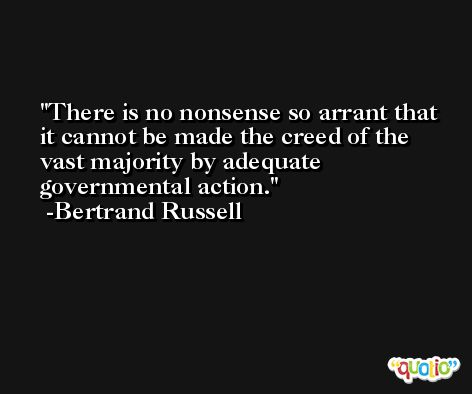 There is no nonsense so arrant that it cannot be made the creed of the vast majority by adequate governmental action. -Bertrand Russell