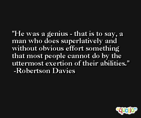 He was a genius - that is to say, a man who does superlatively and without obvious effort something that most people cannot do by the uttermost exertion of their abilities. -Robertson Davies