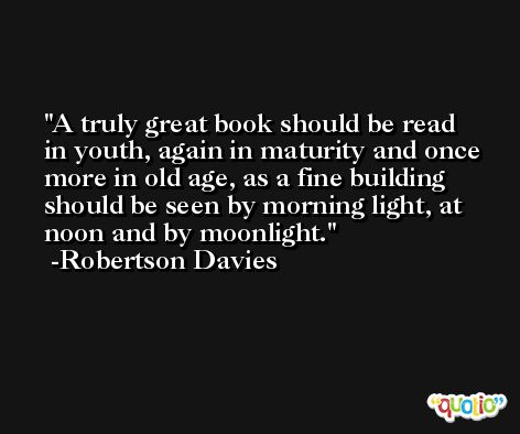 A truly great book should be read in youth, again in maturity and once more in old age, as a fine building should be seen by morning light, at noon and by moonlight.  -Robertson Davies