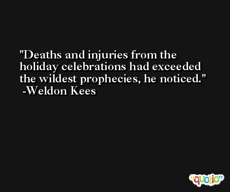 Deaths and injuries from the holiday celebrations had exceeded the wildest prophecies, he noticed. -Weldon Kees