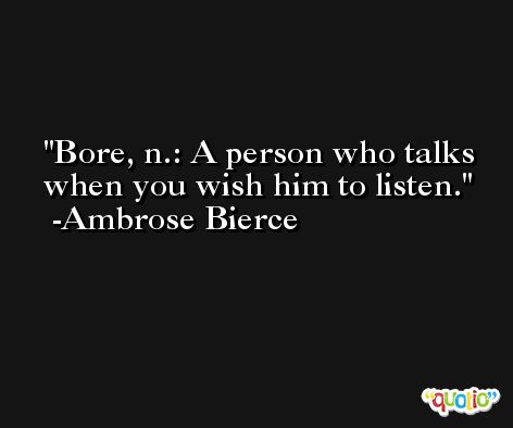 Bore, n.: A person who talks when you wish him to listen. -Ambrose Bierce