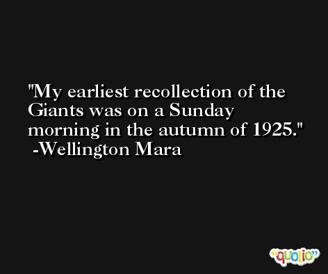 My earliest recollection of the Giants was on a Sunday morning in the autumn of 1925. -Wellington Mara