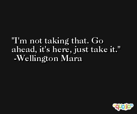 I'm not taking that. Go ahead, it's here, just take it. -Wellington Mara