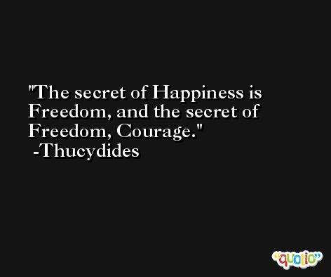 The secret of Happiness is Freedom, and the secret of Freedom, Courage. -Thucydides