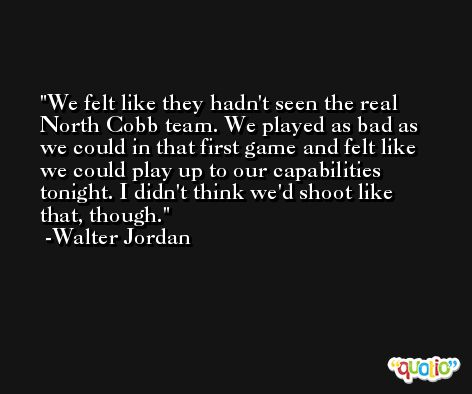We felt like they hadn't seen the real North Cobb team. We played as bad as we could in that first game and felt like we could play up to our capabilities tonight. I didn't think we'd shoot like that, though. -Walter Jordan