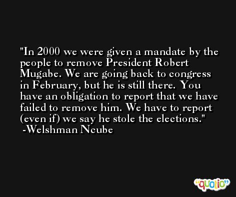 In 2000 we were given a mandate by the people to remove President Robert Mugabe. We are going back to congress in February, but he is still there. You have an obligation to report that we have failed to remove him. We have to report (even if) we say he stole the elections. -Welshman Ncube